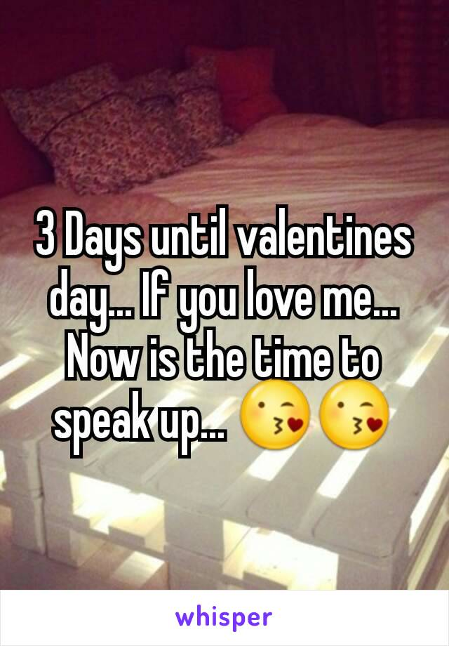 3 Days until valentines day... If you love me...  Now is the time to speak up... 😘😘