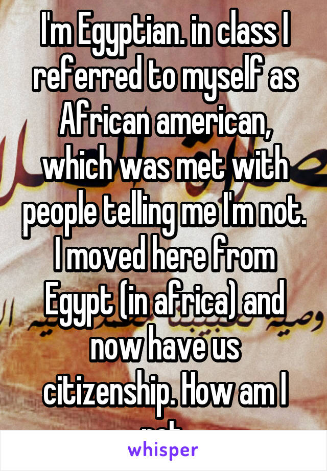 I'm Egyptian. in class I referred to myself as African american, which was met with people telling me I'm not. I moved here from Egypt (in africa) and now have us citizenship. How am I not