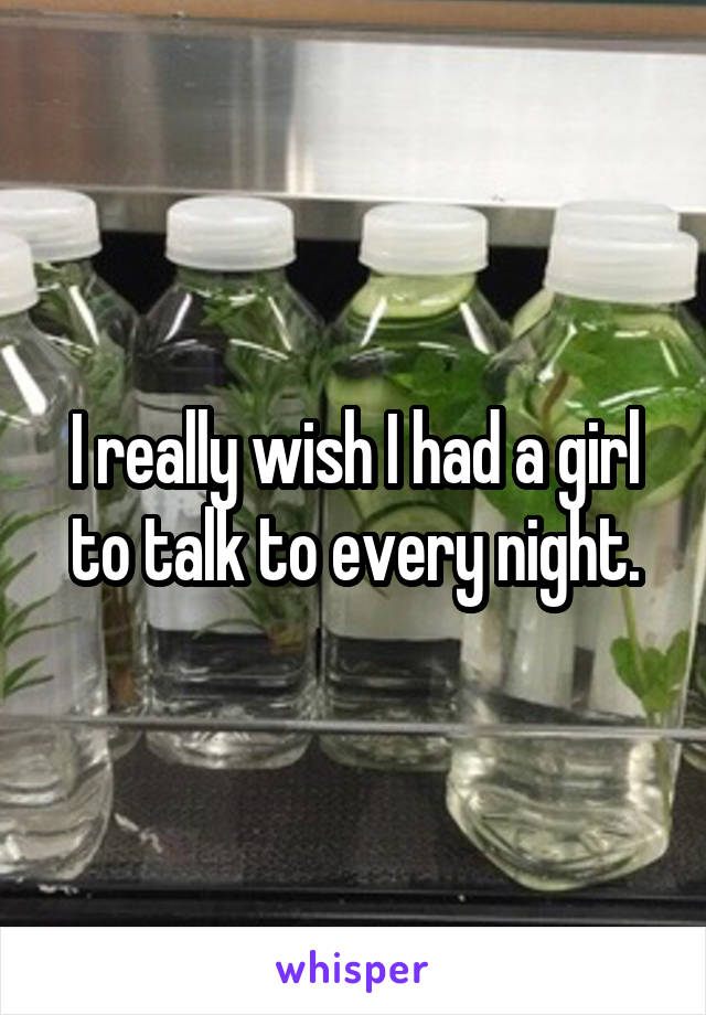 I really wish I had a girl to talk to every night.