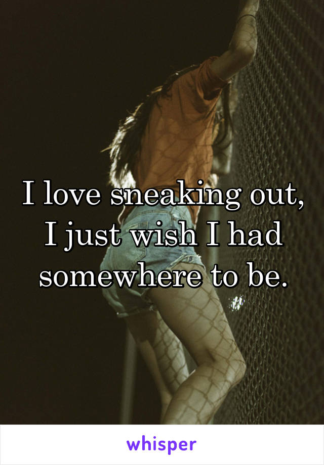 I love sneaking out, I just wish I had somewhere to be.