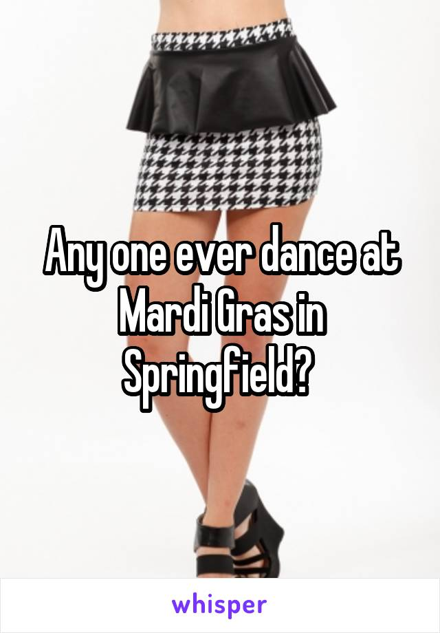 Any one ever dance at Mardi Gras in Springfield?