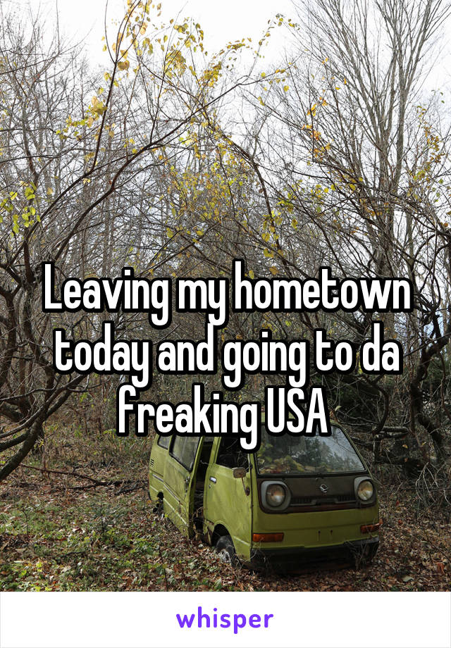 Leaving my hometown today and going to da freaking USA