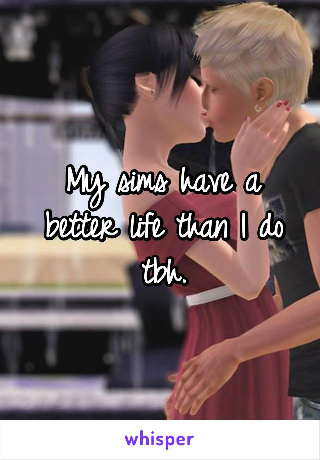 My sims have a better life than I do tbh.