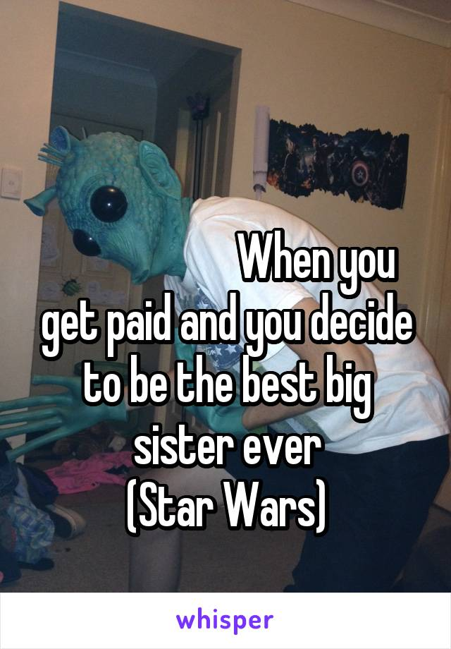 When you get paid and you decide to be the best big sister ever (Star Wars)