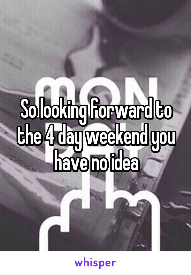 So looking forward to the 4 day weekend you have no idea