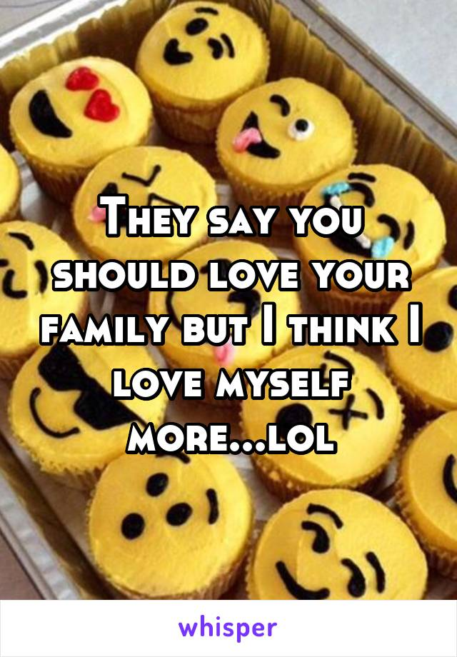 They say you should love your family but I think I love myself more...lol