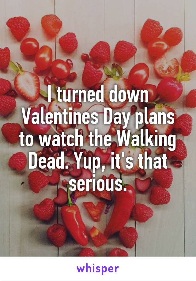 I turned down Valentines Day plans to watch the Walking Dead. Yup, it's that serious.