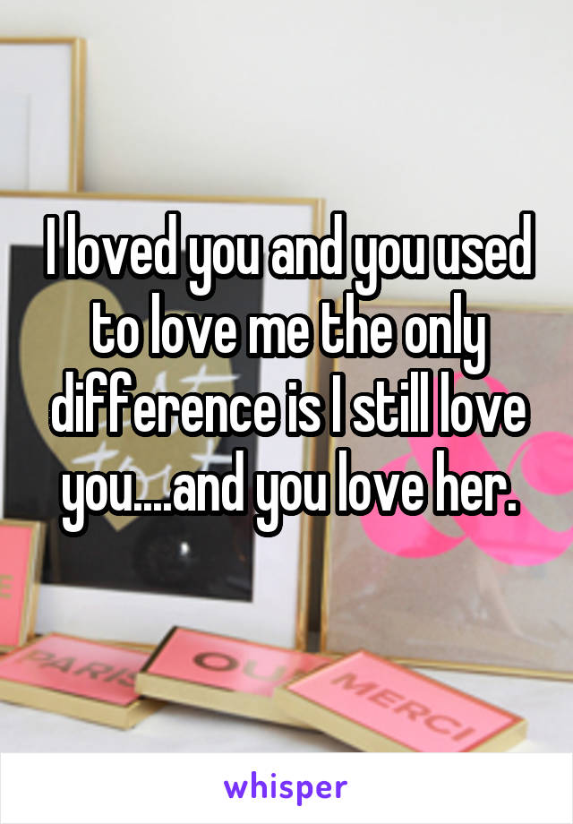 I loved you and you used to love me the only difference is I still love you....and you love her.