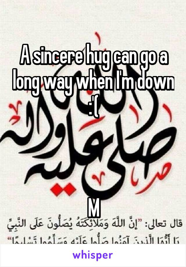 A sincere hug can go a long way when I'm down :'(    M