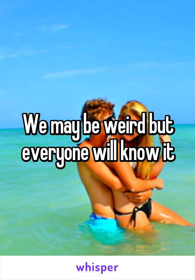 We may be weird but everyone will know it