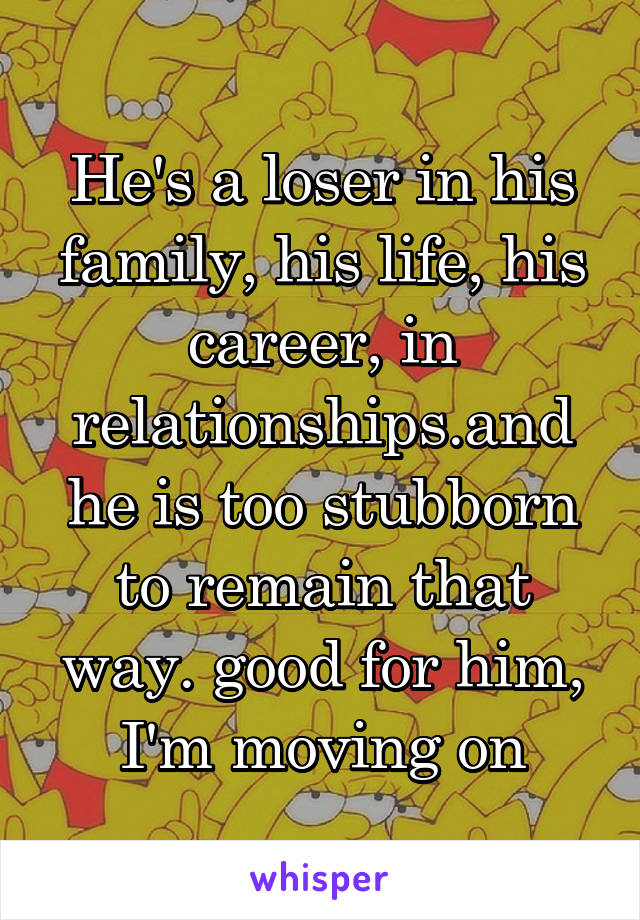 He's a loser in his family, his life, his career, in relationships.and he is too stubborn to remain that way. good for him, I'm moving on