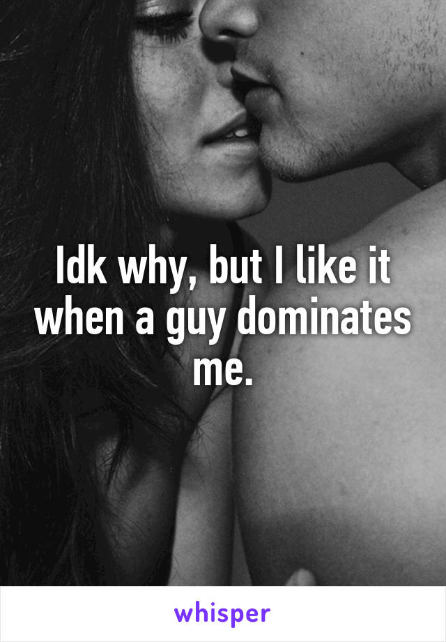 Idk why, but I like it when a guy dominates me.