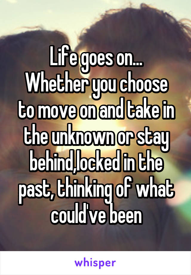 Life goes on... Whether you choose to move on and take in the unknown or stay behind,locked in the past, thinking of what could've been
