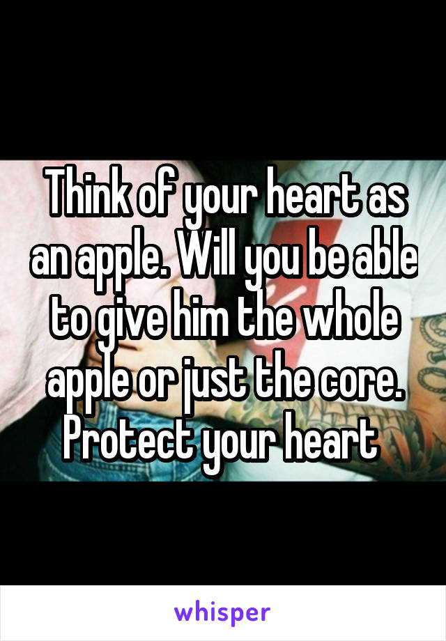 Think of your heart as an apple. Will you be able to give him the whole apple or just the core. Protect your heart