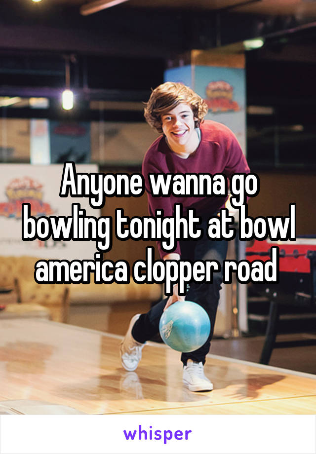 Anyone wanna go bowling tonight at bowl america clopper road