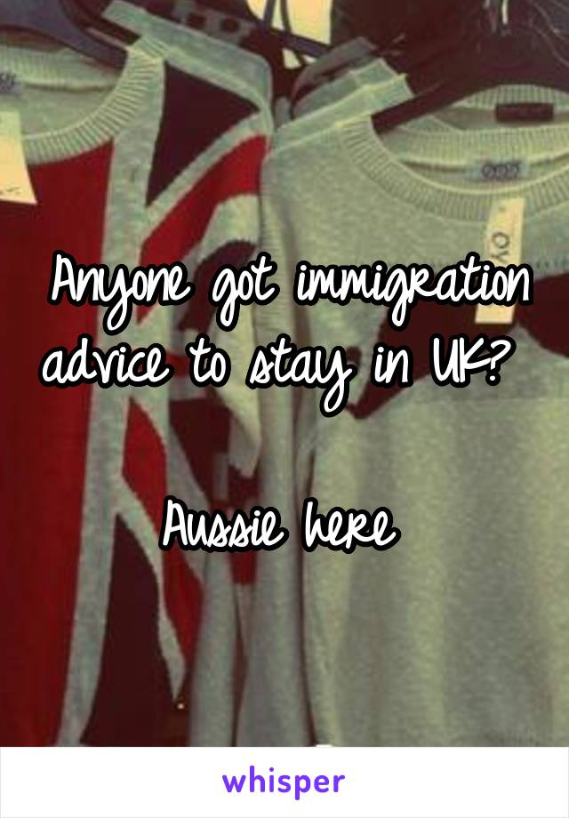 Anyone got immigration advice to stay in UK?   Aussie here