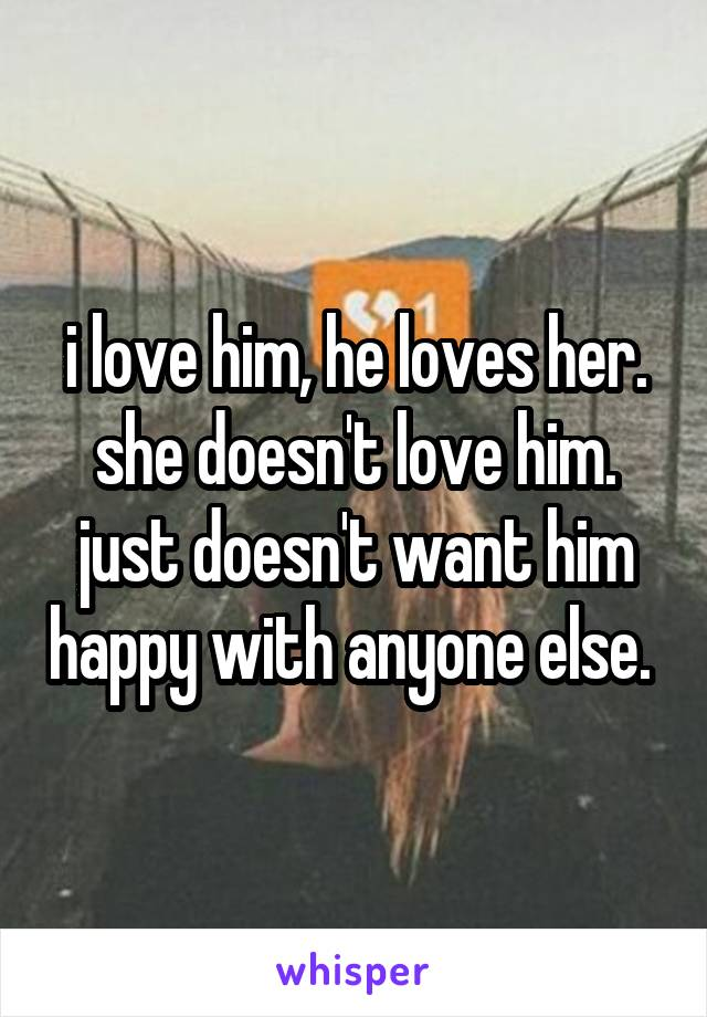 i love him, he loves her. she doesn't love him. just doesn't want him happy with anyone else.