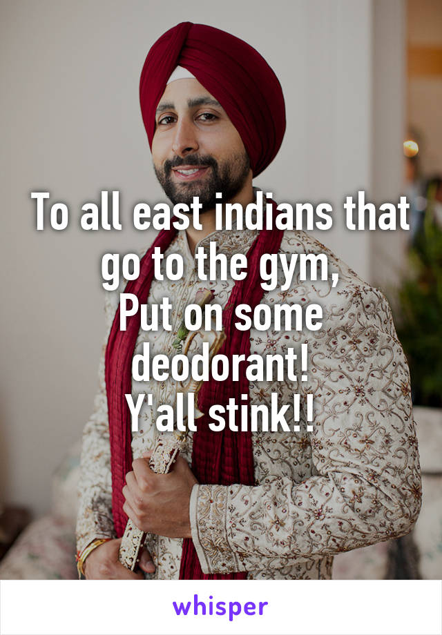 To all east indians that go to the gym, Put on some deodorant! Y'all stink!!