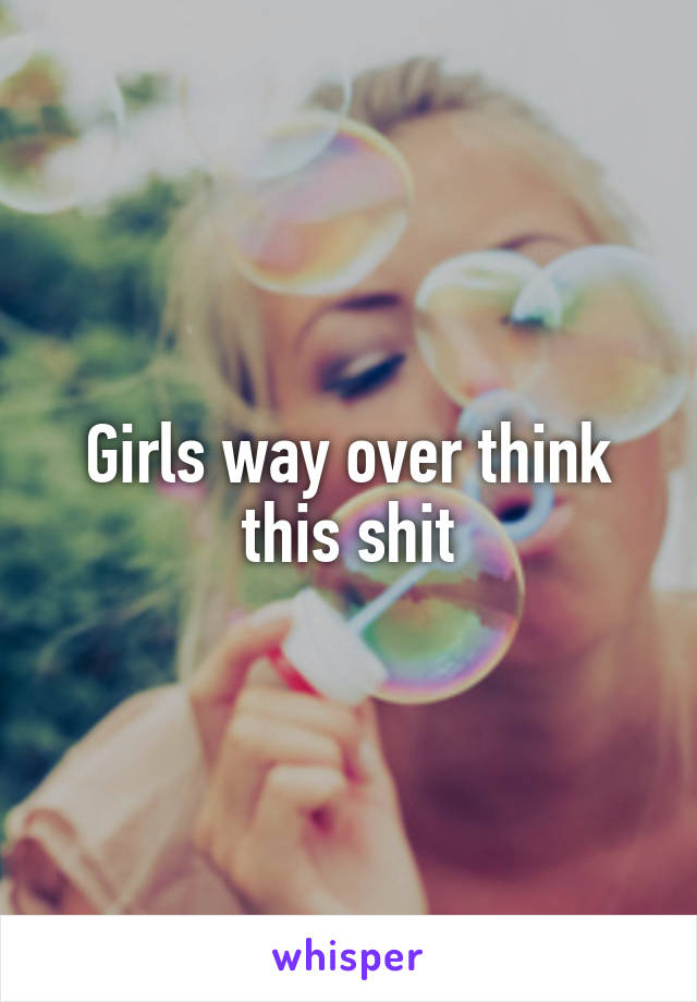 Girls way over think this shit