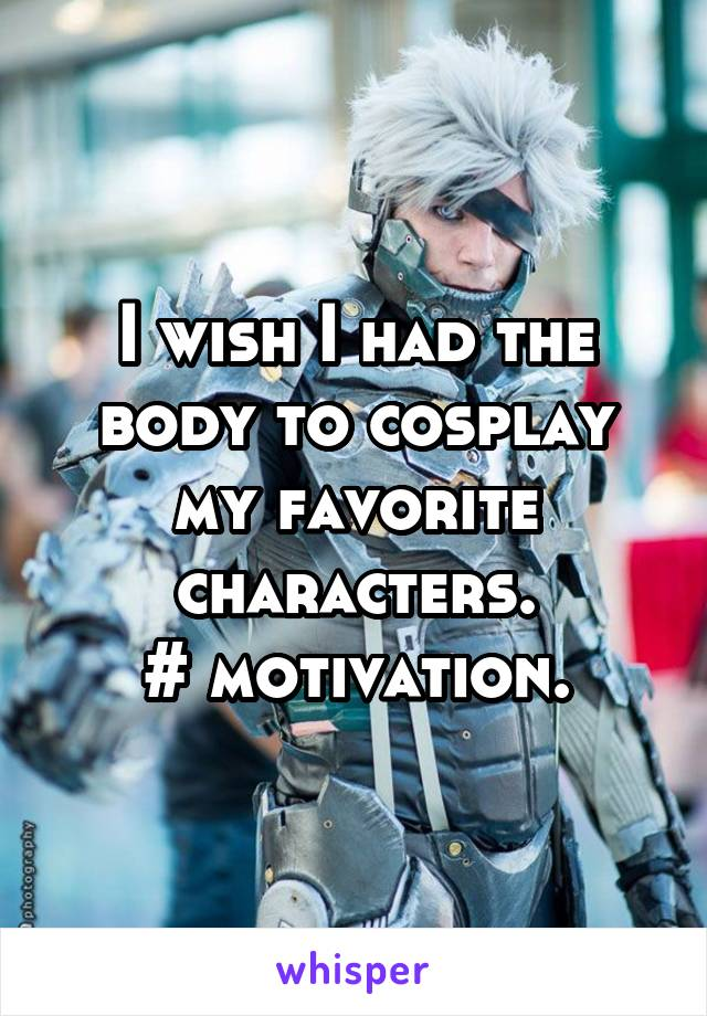 I wish I had the body to cosplay my favorite characters. # motivation.