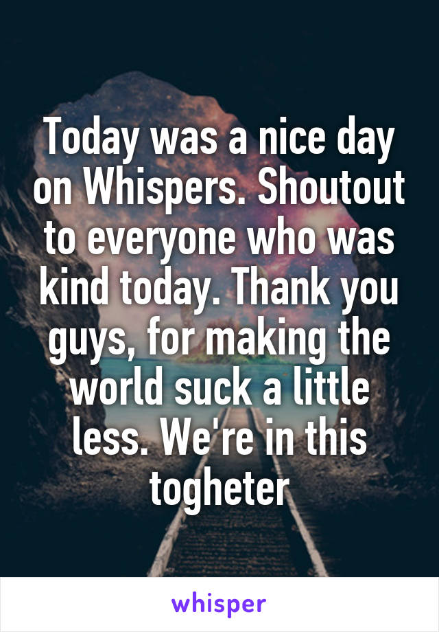 Today was a nice day on Whispers. Shoutout to everyone who was kind today. Thank you guys, for making the world suck a little less. We're in this togheter