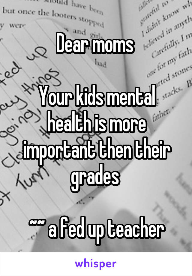 Dear moms   Your kids mental health is more important then their grades   ~~ a fed up teacher