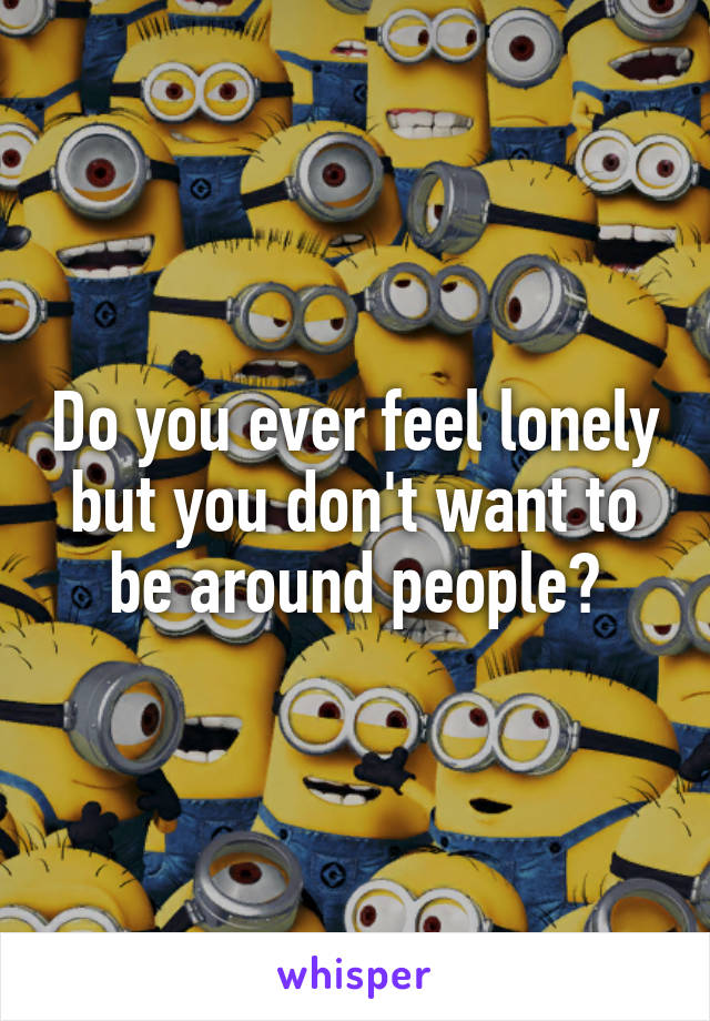 Do you ever feel lonely but you don't want to be around people?