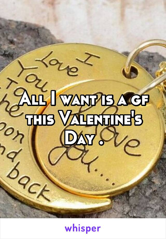 All I want is a gf this Valentine's Day .