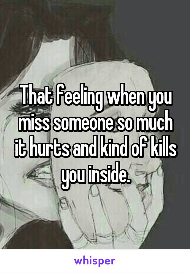 That feeling when you miss someone so much it hurts and kind of kills you inside.