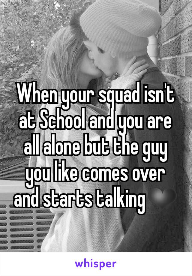 When your squad isn't at School and you are all alone but the guy you like comes over and starts talking❤