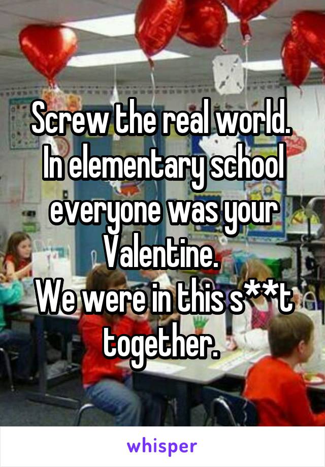 Screw the real world.  In elementary school everyone was your Valentine.  We were in this s**t together.
