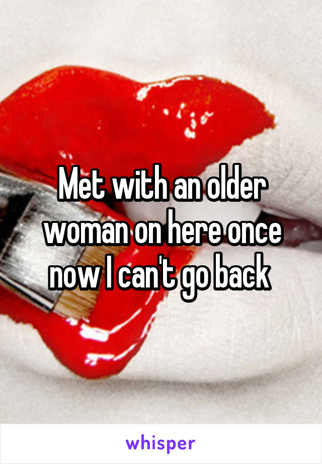 Met with an older woman on here once now I can't go back