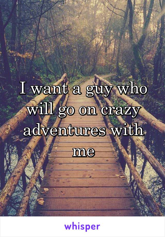 I want a guy who will go on crazy adventures with me