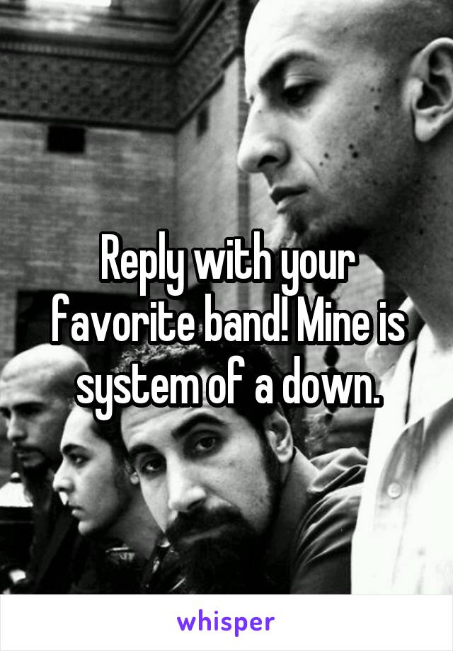 Reply with your favorite band! Mine is system of a down.