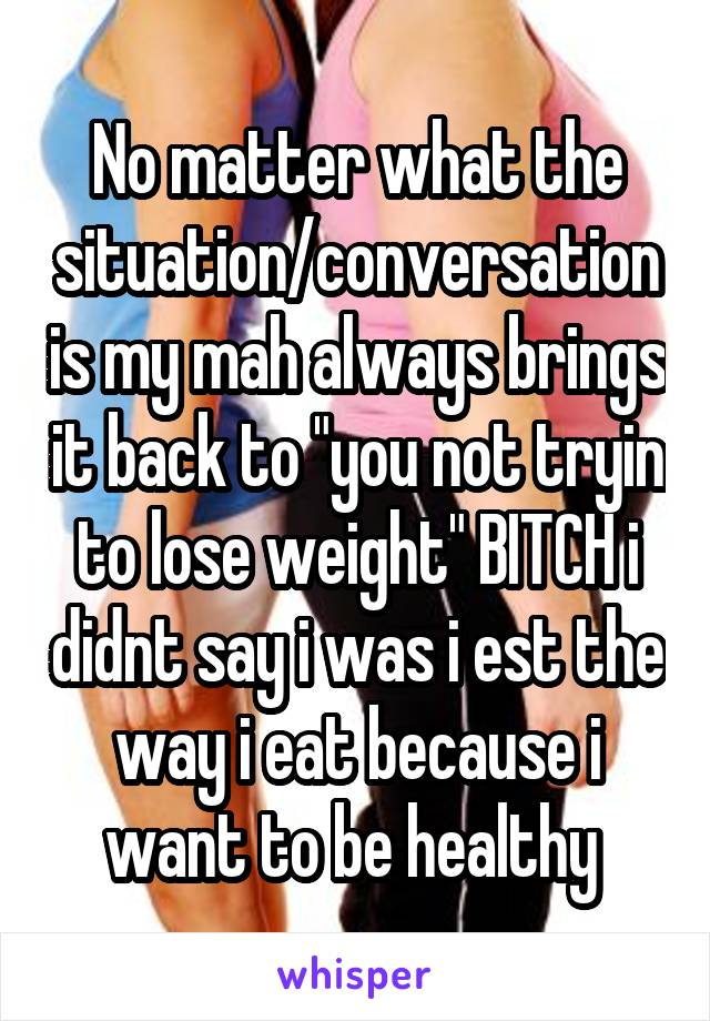 "No matter what the situation/conversation is my mah always brings it back to ""you not tryin to lose weight"" BITCH i didnt say i was i est the way i eat because i want to be healthy"