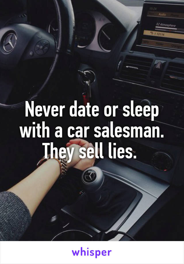 Never date or sleep with a car salesman. They sell lies.