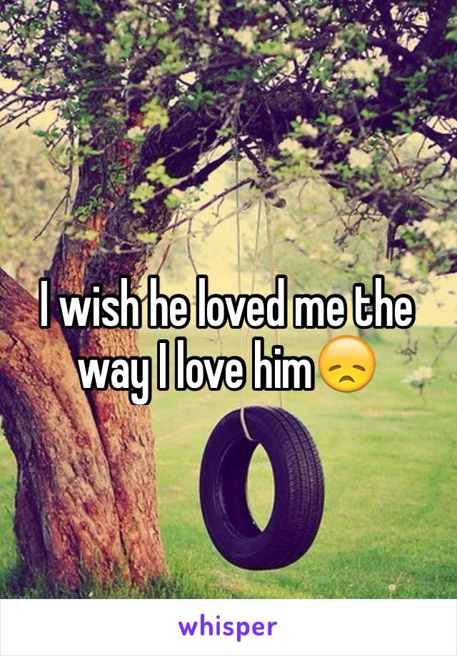 I wish he loved me the way I love him😞