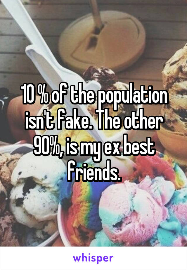 10 % of the population isn't fake. The other 90%, is my ex best friends.