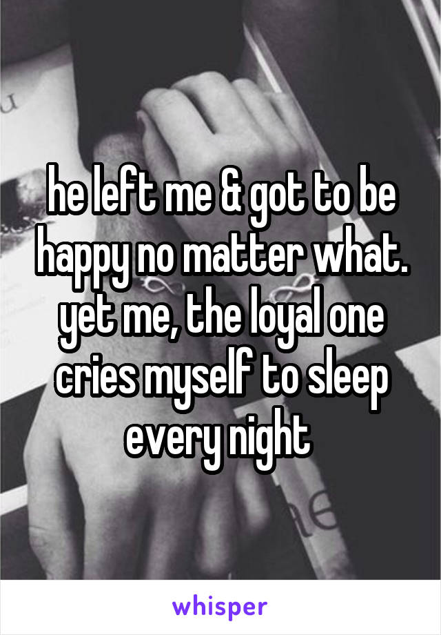 he left me & got to be happy no matter what. yet me, the loyal one cries myself to sleep every night