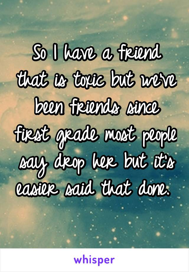 So I have a friend that is toxic but we've been friends since first grade most people say drop her but it's easier said that done.