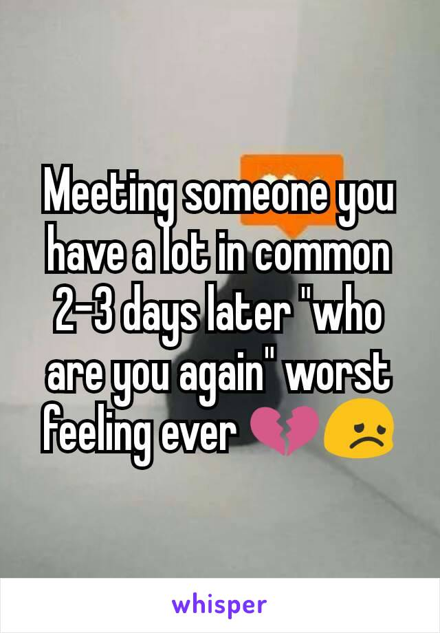 "Meeting someone you have a lot in common 2-3 days later ""who are you again"" worst feeling ever 💔😞"