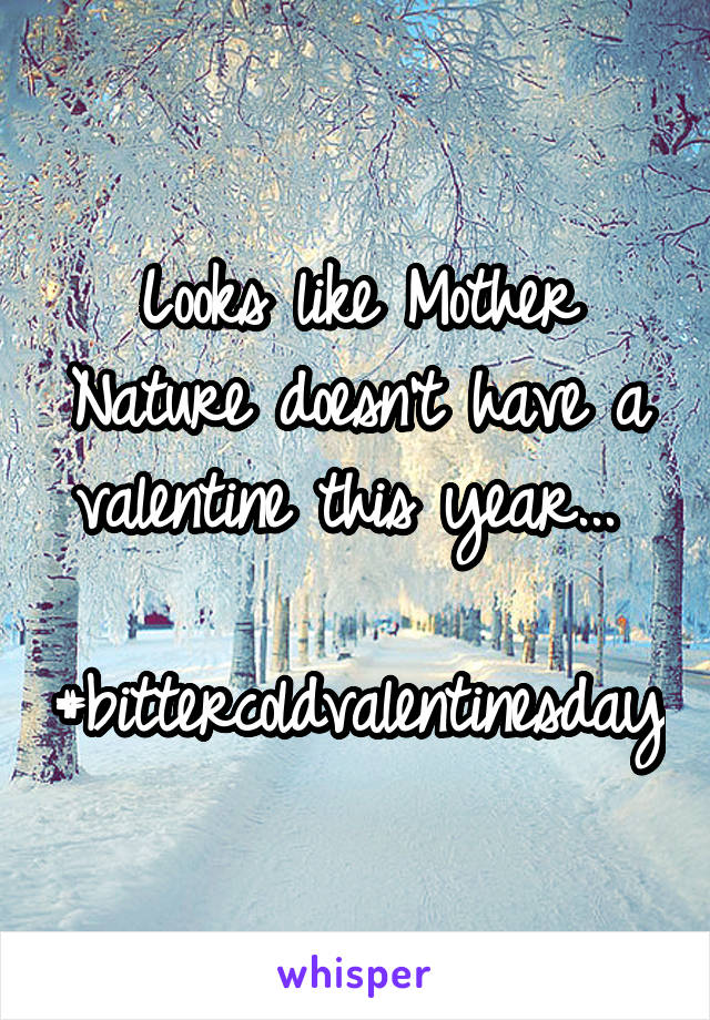 Looks like Mother Nature doesn't have a valentine this year...   #bittercoldvalentinesday