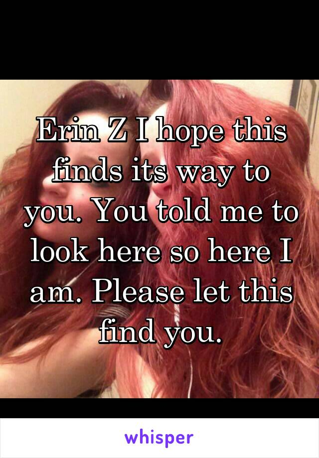 Erin Z I hope this finds its way to you. You told me to look here so here I am. Please let this find you.
