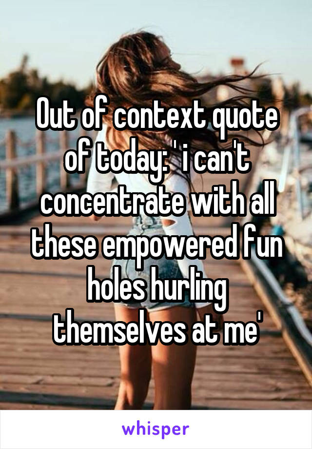 Out of context quote of today: ' i can't concentrate with all these empowered fun holes hurling themselves at me'