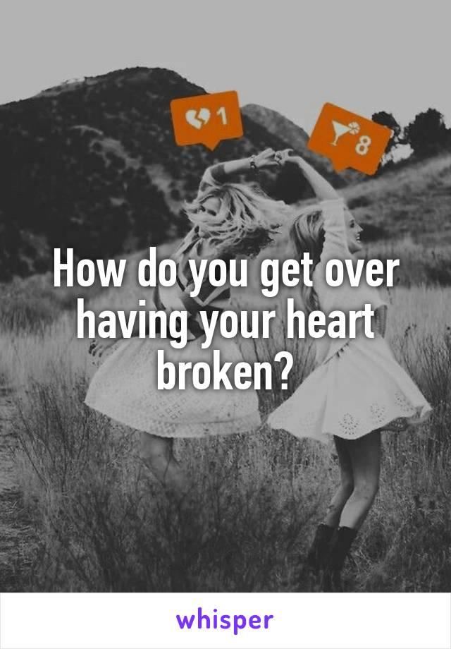 How do you get over having your heart broken?