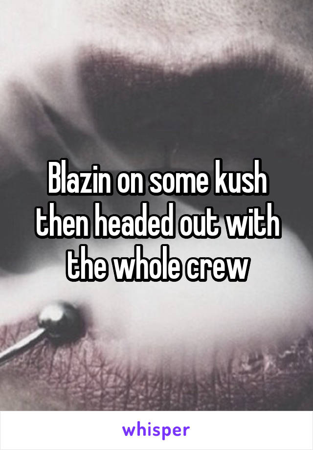 Blazin on some kush then headed out with the whole crew
