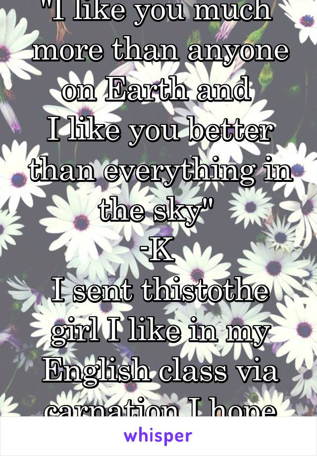 """""""I like you much  more than anyone on Earth and  I like you better than everything in the sky""""  -K  I sent thistothe girl I like in my English class via carnation I hope she likes it"""