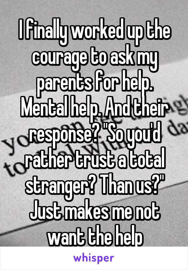 "I finally worked up the courage to ask my parents for help. Mental help. And their response? ""So you'd rather trust a total stranger? Than us?"" Just makes me not want the help"