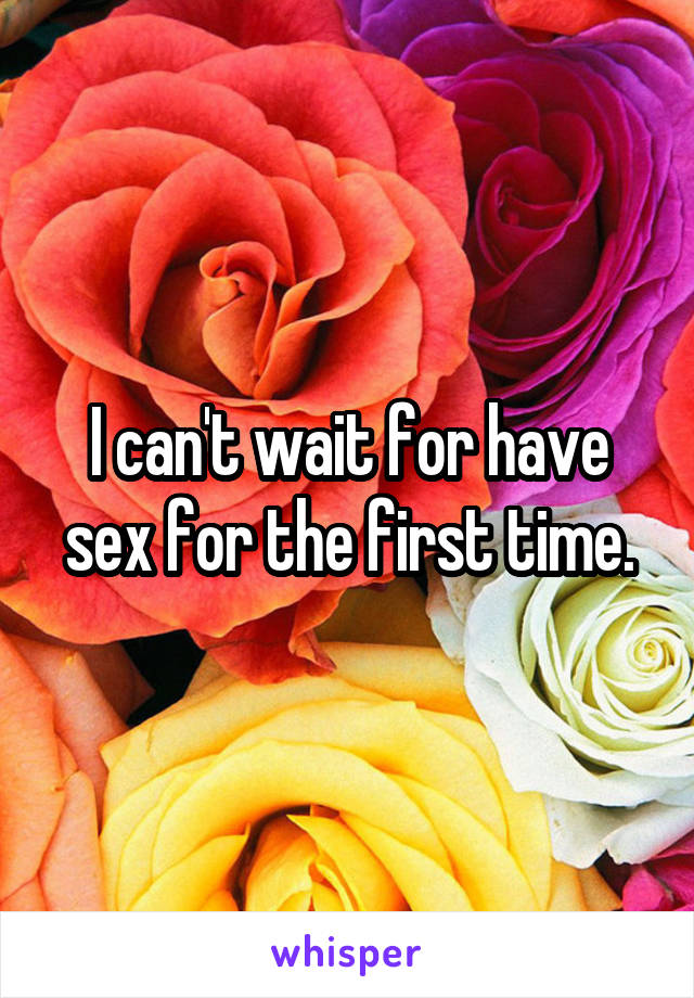 I can't wait for have sex for the first time.