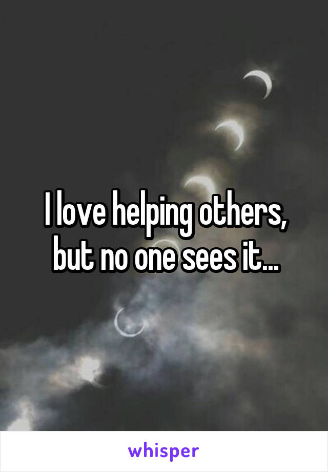 I love helping others, but no one sees it...